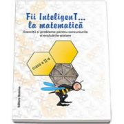 Fii inteligenT... la matematica, clasa a II-a. Exercitii si probleme pentru concursurile si evaluarile scolare. Anul scolar 2014-2015