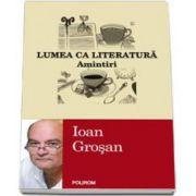 Ioan Grosan, Lumea ca literatura. Amintiri