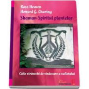 Shaman - Spiritul plantelor. Caile stravechi de vindecare a sufletului - Ross Heaven si Howard G. Charing