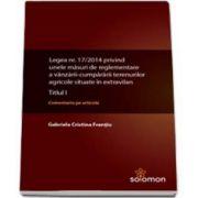 Gabriela Cristina Frentiu, Legea nr. 17-2014 privind unele masuri de reglementare a vanzarii-cumpararii terenurilor agricole situate in extravilan. Titlul I - Comentariu pe articole
