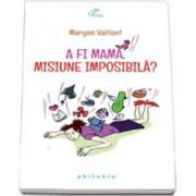 Maryse Vaillant, A fi mama, misiune imposibila?