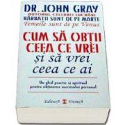 Cum sa obtii ceea ce vrei si sa vrei ceea ce ai (Dr. John Gray)