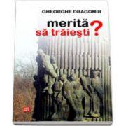 Gheorghe Dragomir, Merita sa traiesti ?