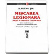 Miscarea Legionara dupa Corneliu Codreanu vol I. Dictatura regala (februarie 1938-septembrie 1940). Mecanismele schimbului de generatie
