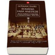 Romania fara anestezie. Discurs medical si modernitate in vremea lui Carol I (1872-1912)