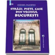 Strazi, piete, case din vechiul Bucuresti (Cezara Mucenic)
