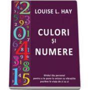 Culori si numere - Ghidul tau personal pentru a te pune la unison cu vibratiile pozitive in viata de zi cu zi