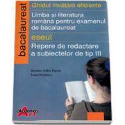 Ghidul invatarii eficiente. Limba si literatura romana pentru examenul de bacalaureat. Eseul - Repere de dedactare a subiectelor de tip III