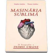 Masinaria sublima - O biografie a inimii umane