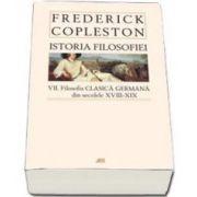 Frederick Copleston, Istoria filozofiei - Volumul VII - Filozofia clasica germana din secolele XVIII - XIX (Editie necartonata)