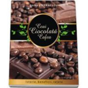 Ceai, ciocolata, cafea. Istorie, beneficii, retete - Stefanescu Oana