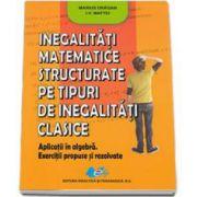 Marius Dragan, Inegalitati matematice structurate pe tipuri de inegalitati clasie Aplicatii in algebra. Exerciutii propuse si rezolvate