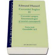 Cercetari logice II - partea intai. Cercetari asupra fenomenologiei si teoriei cunoasterii. Partea intai, Cercetarile 1 si 2 - Edmund Husserl
