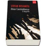 Miron Constantinescu. O biografie (Bosomitu Stefan)
