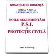 Noile reglementari P. S. I. si protectie civila - editia a XIX-a - ACTUALIZATA 3 februarie 2015