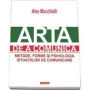 Arta de a comunica. Metode, forme si psihologia situatiilor de comunicare - Editia a II-a (Alex Mucchielli)