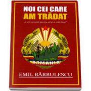 Emil Barbulescu, Noi cei care am tradat. L-am omorat pentru ca si-a iubit tara