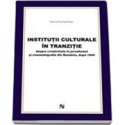Institutii culturale in tranzitie. Despre creativitate in jurnalismul si cinematografiea din Romania, dupa 1944