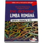 Mic dictionar de Limba Romana pentru clasele V-XII - Editia a III-a, revizuita si adaugita