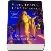 Viata traita fara durere. Solutii naturale si spirituale pentru eliminarea durerii fizice (Doreen Virtue)