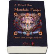 MANDALA FIINTEI. Drumul catre perceptia constienta (Richard Moss)