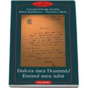 Dulcea mea Doamna/ Eminul meu iubit. Corespondenta inedita Mihai Eminescu - Veronica Micle