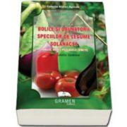 Bolile si daunatorii speciilor de legume solanacee. Ghidul culturilor sanatoase (Ana Tomescu)