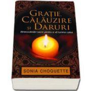 Gratie, calauzire si daruri. Binecuvantari sacre pentru a va lumina calea (Sonia Choquette)