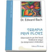 Terapia prin flori - Elibereaza-te pe tine insuti. Vindeca-te singur. Cei 12 vindecatori si alte remedii