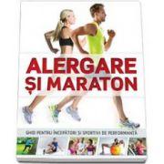 Alergare si maraton. Ghid pentru incepatori si sportivi de performanta