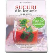 Sucuri din legume - 30 de retete pentru detoxifiere, energie, sanatate si vitalitate (Joanna Farrow)