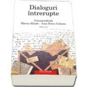 Dialoguri intrerupte: Corespondenta Mircea Eliade - Ioan Petru Culianu. Editia a II-a revazuta si adaugita