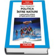 Politica intre natiuni. Lupta pentru putere si lupta pentru pace (Editie Cartonata)