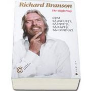 Richard Branson, The Virgin Way. Cum sa asculti, sa inveti, sa razi si sa conduci