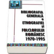 Bibliografia generala a etnografiei si folclorului romanesc. 1970-1995