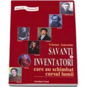 Savanti si inventatori care au schimbat cursul lumii. Biografii senzationale