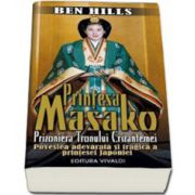 Printesa Masako. Prizoniera Tronului Crizantemei. Povestea adevarata si tragica a printesei Japoniei - Ben Hills