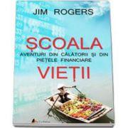 Scoala Vietii. Aventuri din calatorii si din pietele financiare - Jim Rogers