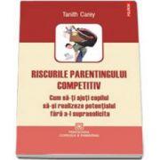 Carey Tanith, Riscurile parentingului competitiv. Cum sa-ti ajuti copilul sa-si realizeze potentialul fara a-l suprasolicita