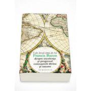 Cele doua carti ale lui Francis Bacon despre excelenta si progresul cunoasterii divine si umane - Francis Bacon