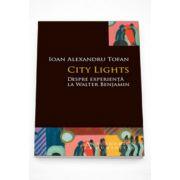 City Lights. Despre experienta la Walter Benjamin - Ioan Alexandru Tofan