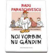 Radu Paraschivescu - Noi vorbim, nu gandim. Noua colectie de perle romanesti