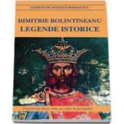 Legende istorice. Dimitrie Bolintineanu (Contine un dosar critic si o fisa de portofoliu)