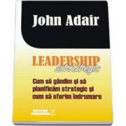 John Adair, Leadership strategic. Cum sa gandim si sa planificam strategic si cum sa oferim indrumare