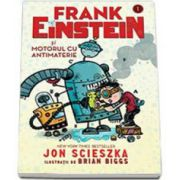 Jon Scieszka - Frank Einstein si motorul cu antimaterie - Ilustratii de Brian Biggs