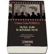 Cristian Tudor Popescu - Filmul surd in Romania muta: politica si propaganda in filmul romanesc de fictiune (1912-1989)