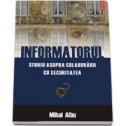Informatorul. Studiu asupra colaborarii cu Securitatea
