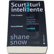 Shane Snow, Scurtaturi inteligente. Cum reusesc hackerii, inovatorii si figurile emblematice sa accelereze succesul