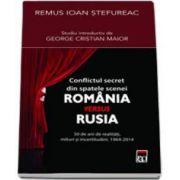 Conflictul secret din spatele scenei Romania versus Rusia - 50 de ani de realitati, mituri si incertitudini. 1964-2014
