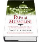 Papa si Mussolini. Istoria secreta a Papei Pius al XI-lea si evolutia fascismului in Europa (David I. Kertzer)